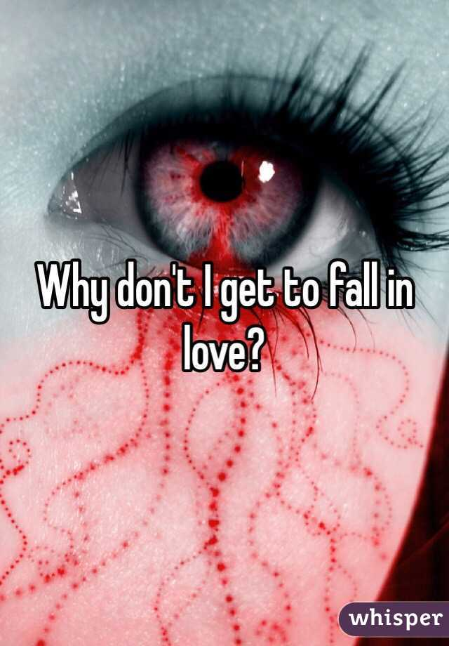 Why don't I get to fall in love?