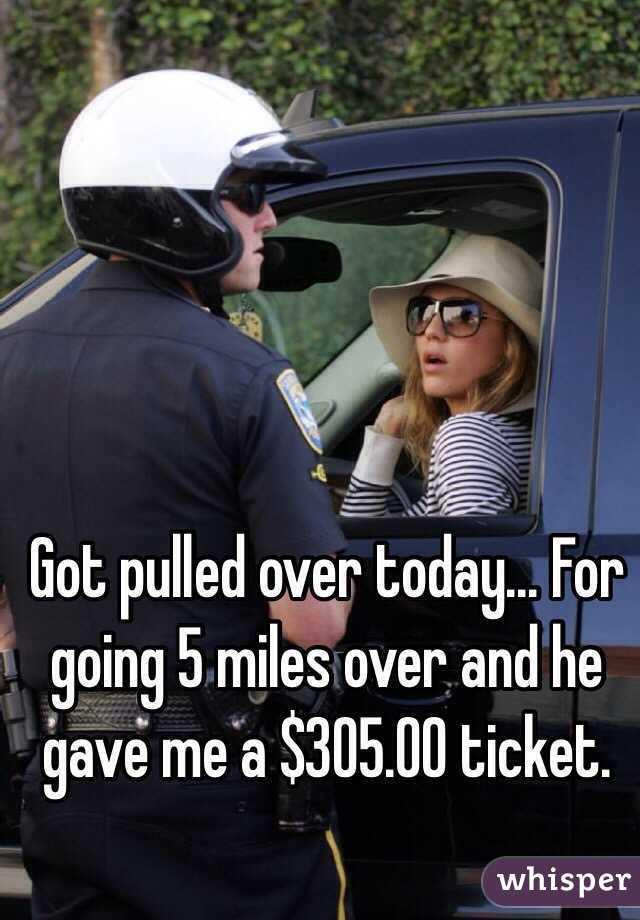 Got pulled over today... For going 5 miles over and he gave me a $305.00 ticket.