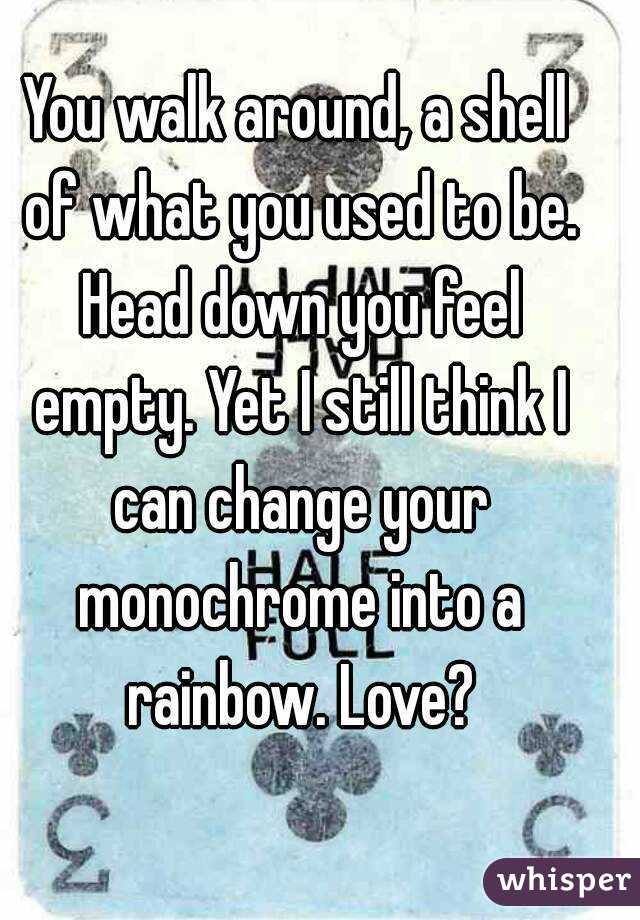 You walk around, a shell of what you used to be. Head down you feel empty. Yet I still think I can change your monochrome into a rainbow. Love?