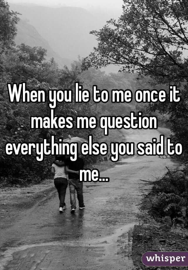 When you lie to me once it makes me question everything else you said to me...