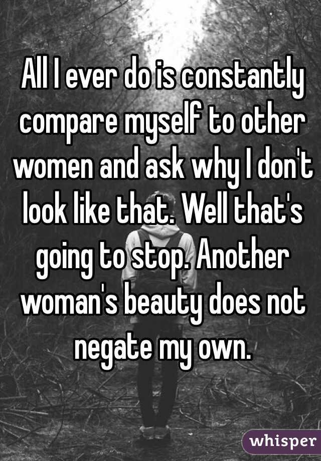 All I ever do is constantly compare myself to other women