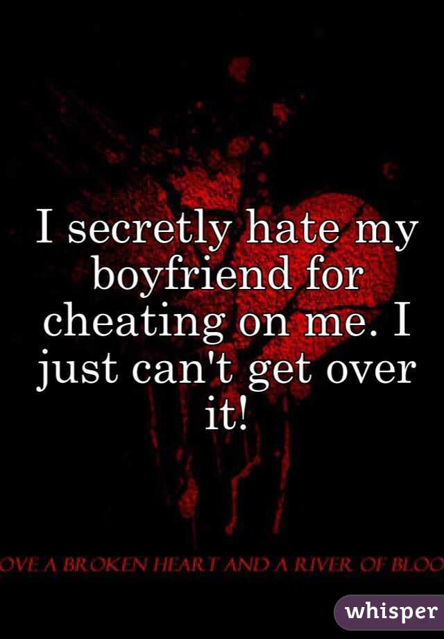 I hate my boyfriend for cheating