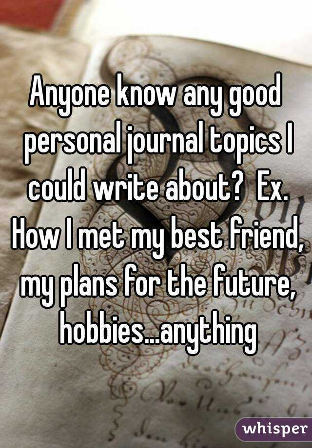 anyone know any good personal journal topics i could write about ex