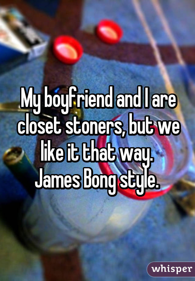 My boyfriend and I are closet stoners, but we like it that way. James Bong style.