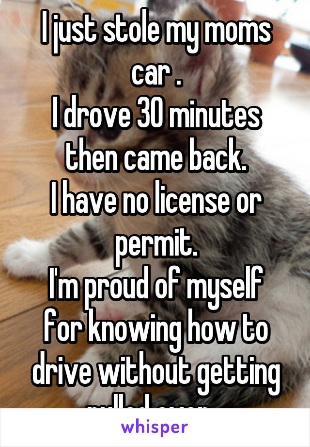 I just stole my moms car . I drove 30 minutes then came back. I have no license or permit. I'm proud of myself for knowing how to drive without getting pulled over...