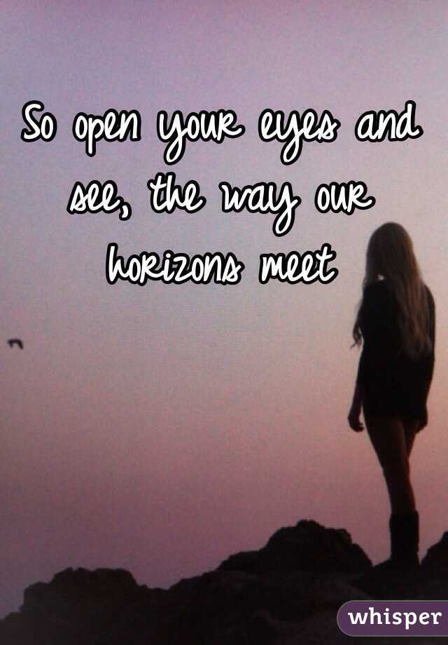 open your eyes and see where our horizons meet