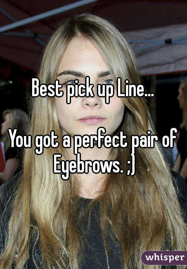 Best Pick Up Line You Got A Perfect Pair Of Eyebrows