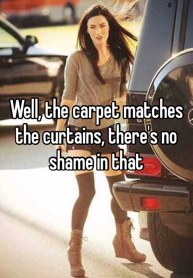Well, the carpet matches the curtains, theres no shame in