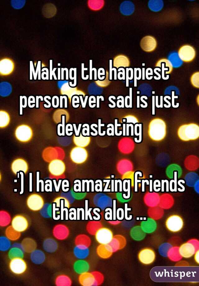 Making the happiest person ever sad is just devastating   :') I have amazing friends thanks alot ...