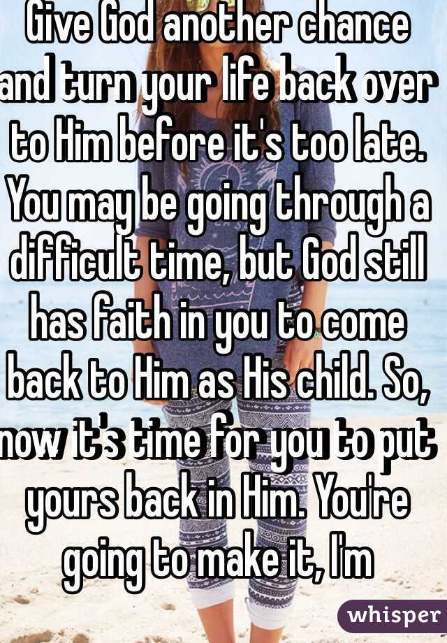 Give God another chance and turn your life back over to Him before