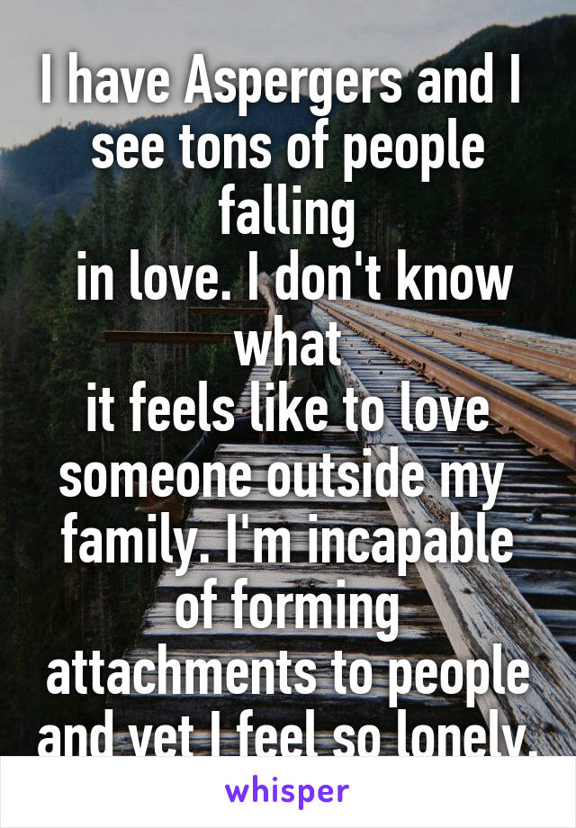 I have Aspergers and I  see tons of people falling  in love. I don't know what  it feels like to love  someone outside my  family. I'm incapable of forming attachments to people and yet I feel so lonely.