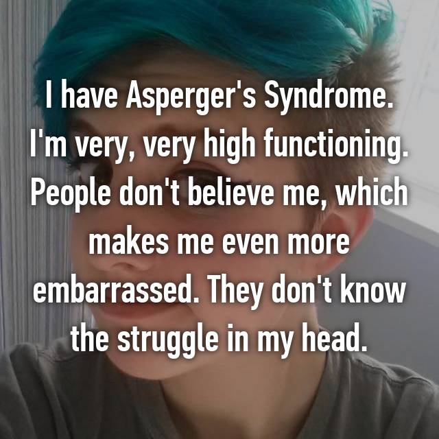 I have Asperger's Syndrome. I'm very, very high functioning. People don't believe me, which makes me even more embarrassed. They don't know the struggle in my head.