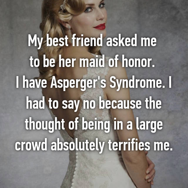 My best friend asked me  to be her maid of honor.  I have Asperger's Syndrome. I had to say no because the thought of being in a large crowd absolutely terrifies me.