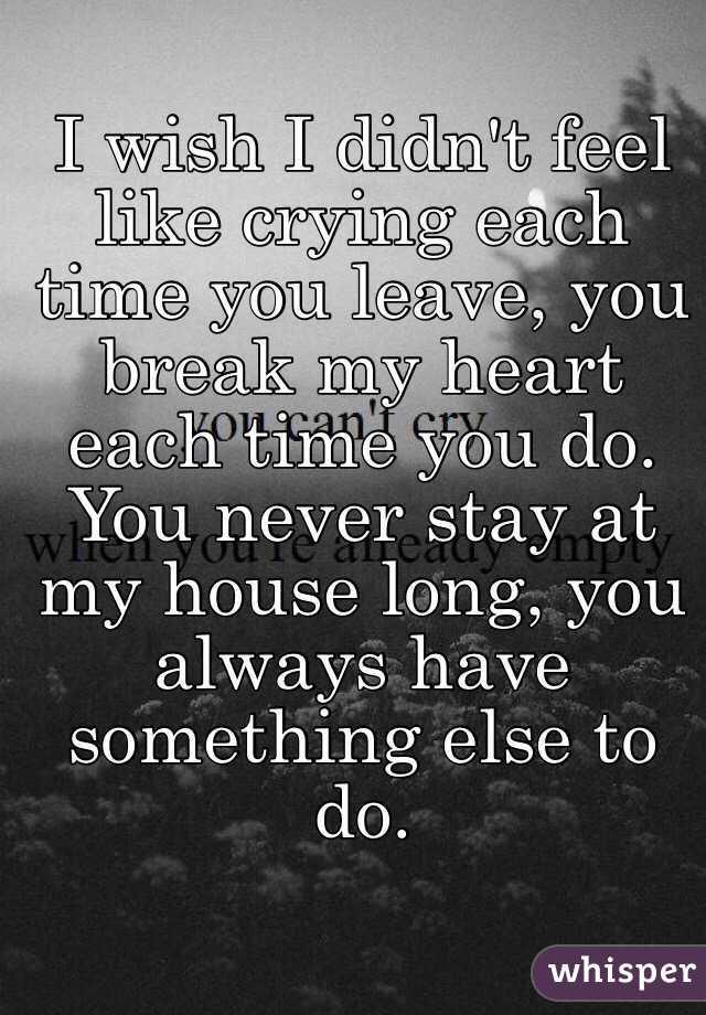 I wish I didn't feel like crying each time you leave, you