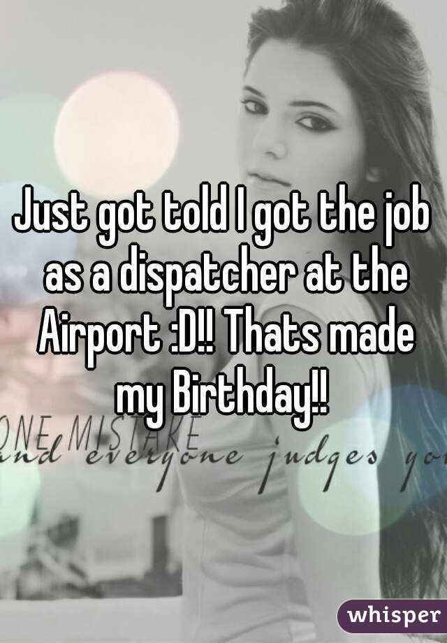 Just got told I got the job as a dispatcher at the Airport :D!! Thats made my Birthday!!