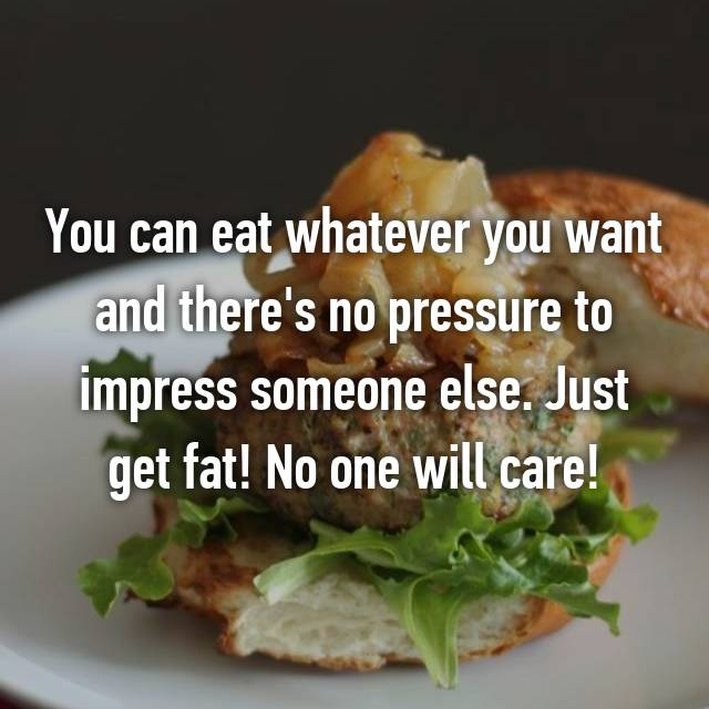 You can eat whatever you want and there's no pressure to impress someone else. Just get fat! No one will care!