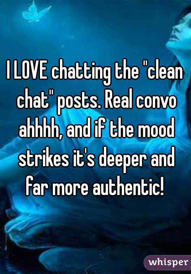 """I LOVE chatting the """"clean chat"""" posts. Real convo ahhhh, and if the mood strikes it's deeper and far more authentic!"""