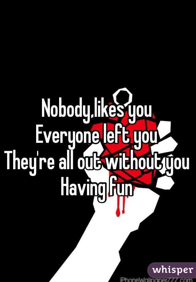 Nobody likes you Everyone left you They're all out without you Having fun