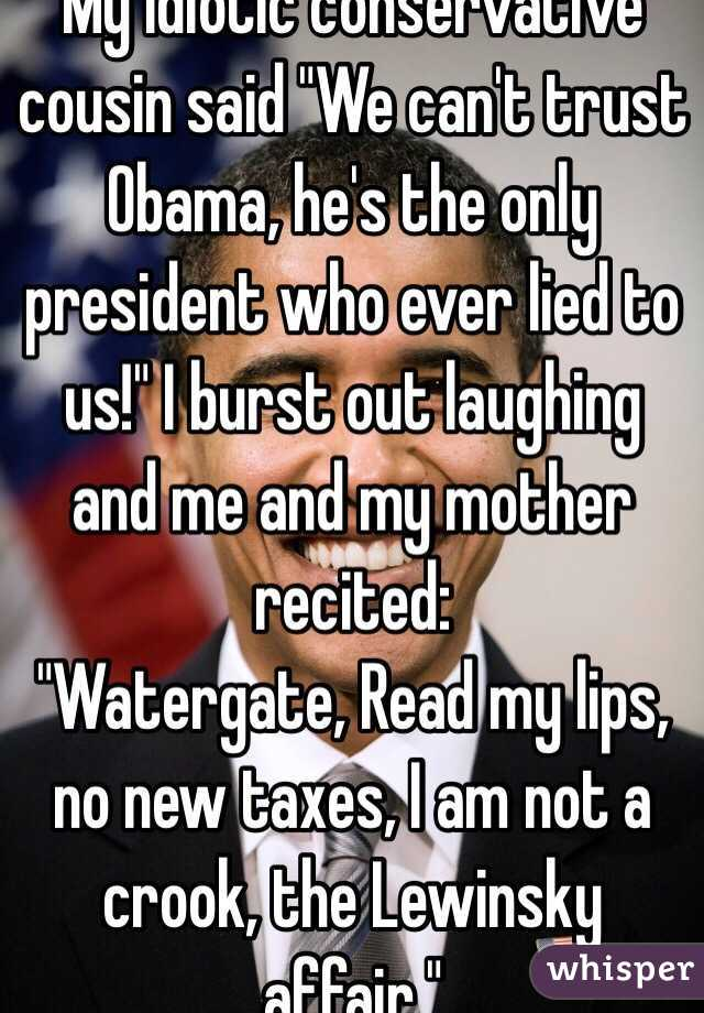 """My idiotic conservative cousin said """"We can't trust Obama, he's the only president who ever lied to us!"""" I burst out laughing and me and my mother recited: """"Watergate, Read my lips, no new taxes, I am not a crook, the Lewinsky affair."""""""