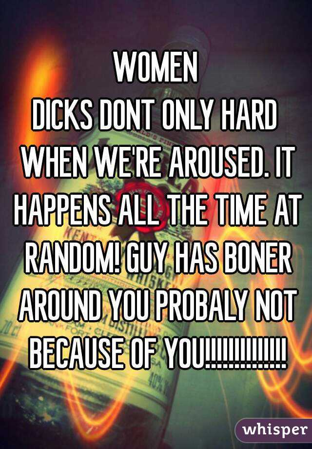 WOMEN DICKS DONT ONLY HARD WHEN WE'RE AROUSED. IT HAPPENS ALL THE TIME AT RANDOM! GUY HAS BONER AROUND YOU PROBALY NOT BECAUSE OF YOU!!!!!!!!!!!!!!
