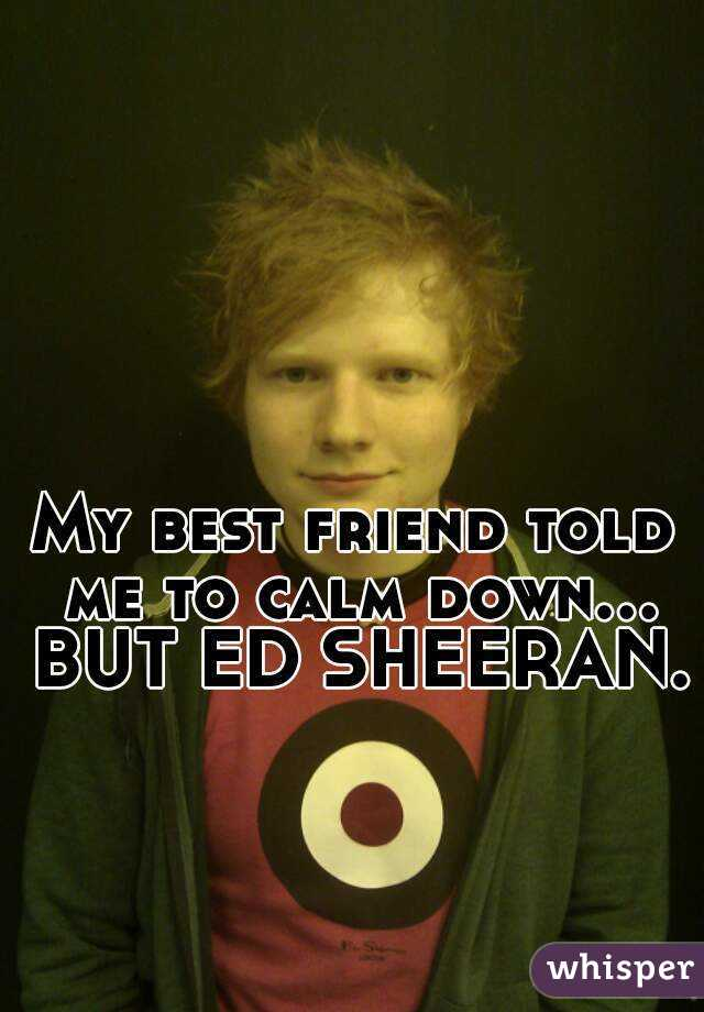 My best friend told me to calm down... BUT ED SHEERAN.