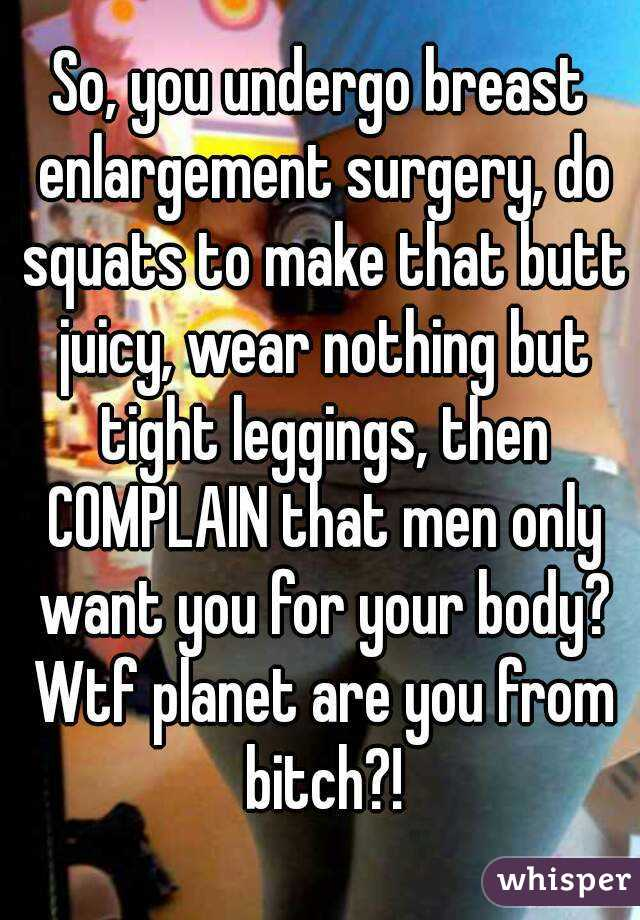 So, you undergo breast enlargement surgery, do squats to make that butt juicy, wear nothing but tight leggings, then COMPLAIN that men only want you for your body? Wtf planet are you from bitch?!