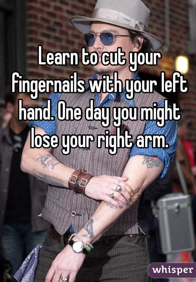 Learn to cut your fingernails with your left hand. One day you might lose your right arm.