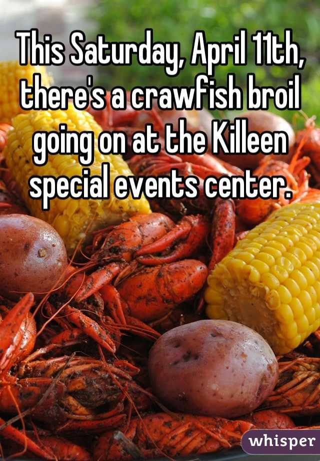 This Saturday, April 11th, there's a crawfish broil going on at the Killeen special events center.