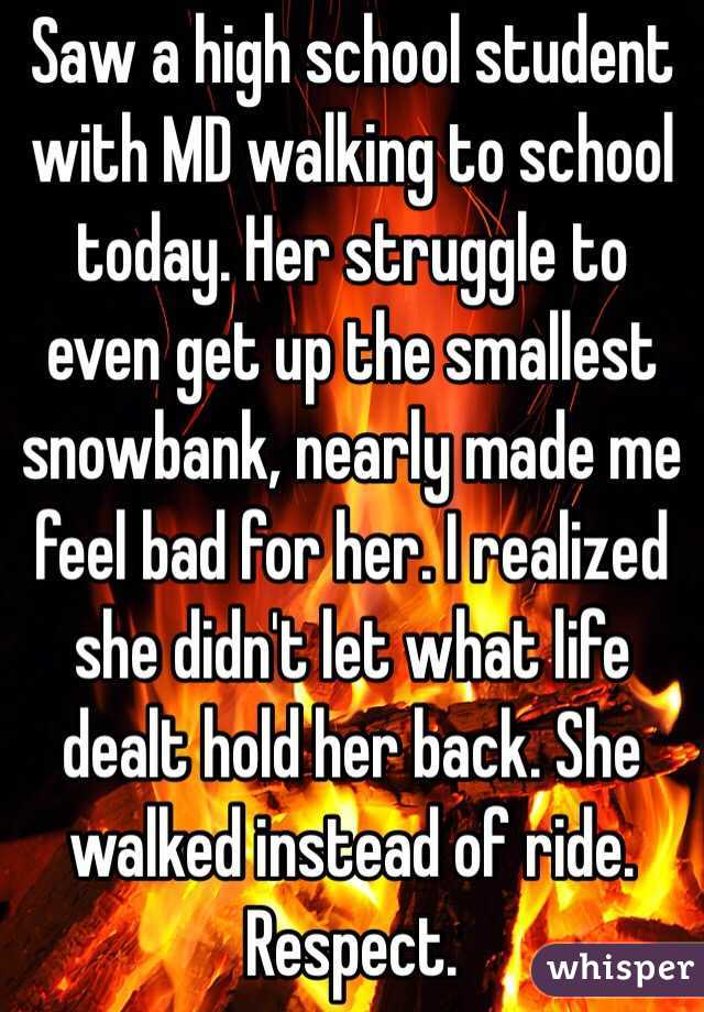 Saw a high school student with MD walking to school today. Her struggle to even get up the smallest snowbank, nearly made me feel bad for her. I realized she didn't let what life dealt hold her back. She walked instead of ride. Respect.