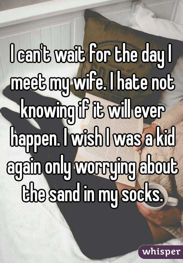 I can't wait for the day I meet my wife. I hate not knowing if it will ever happen. I wish I was a kid again only worrying about the sand in my socks.