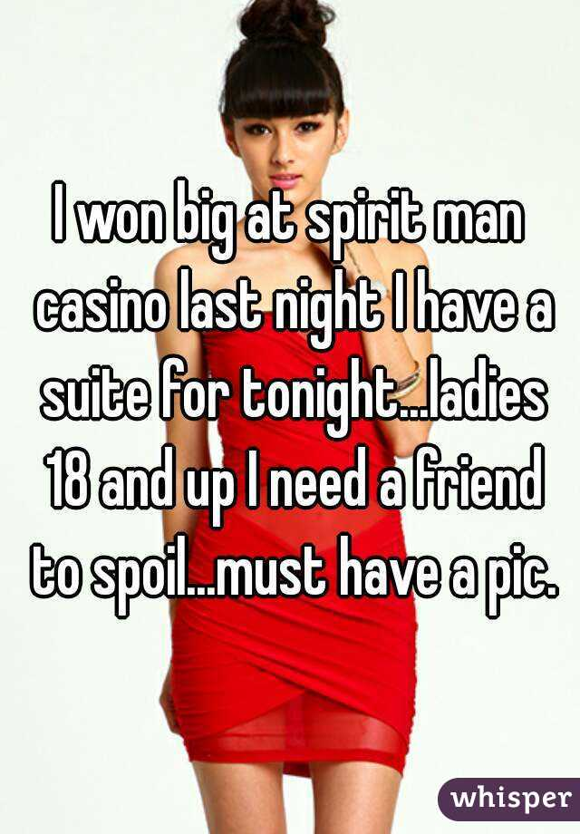 I won big at spirit man casino last night I have a suite for tonight...ladies 18 and up I need a friend to spoil...must have a pic.