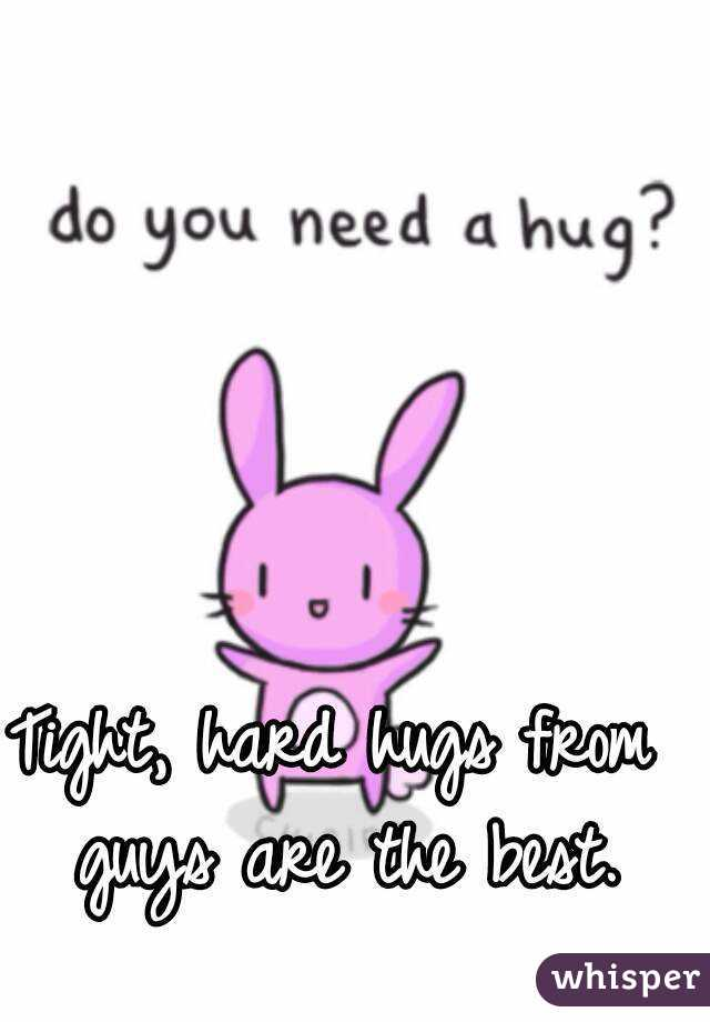 Tight, hard hugs from guys are the best.