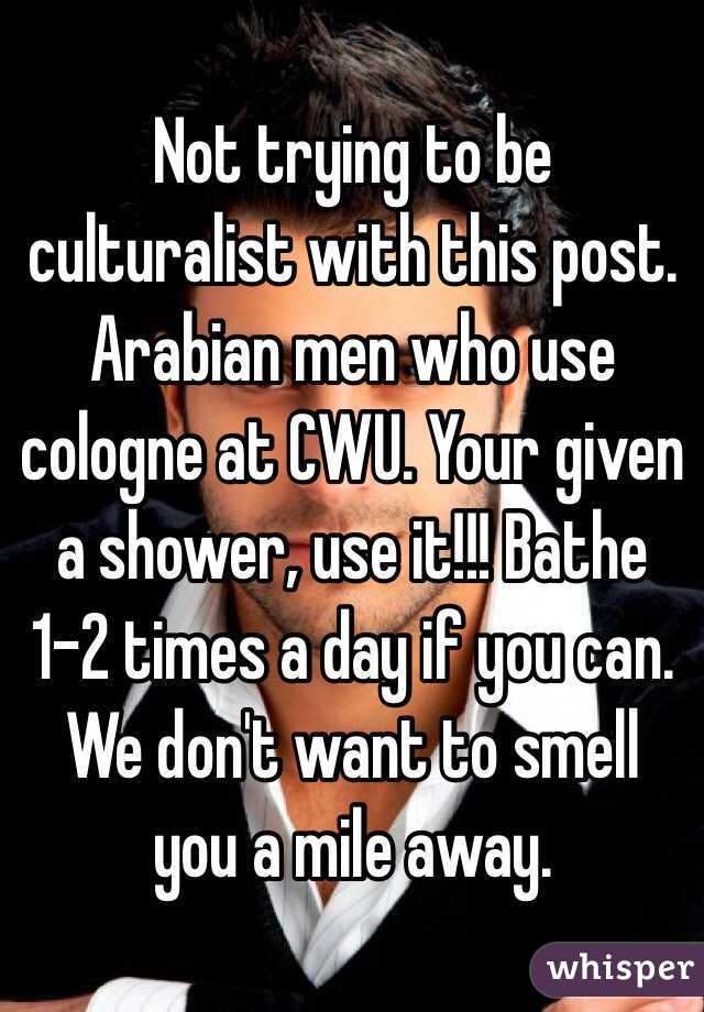 Not trying to be culturalist with this post. Arabian men who use cologne at CWU. Your given a shower, use it!!! Bathe 1-2 times a day if you can. We don't want to smell you a mile away.