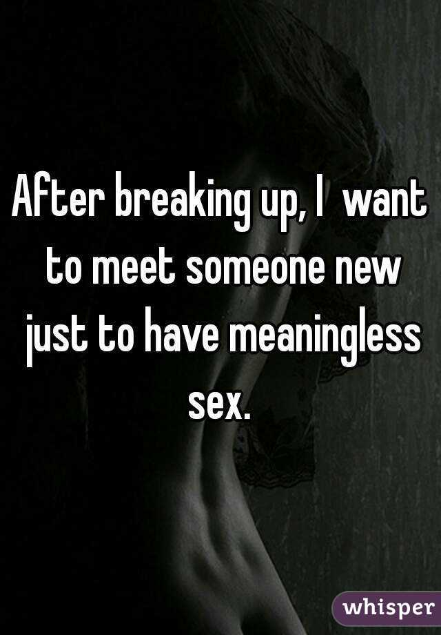 After breaking up, I  want to meet someone new just to have meaningless sex.