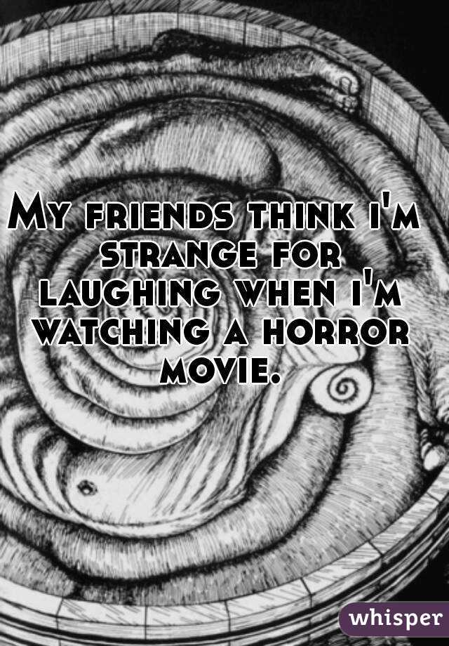 My friends think i'm strange for laughing when i'm watching a horror movie.