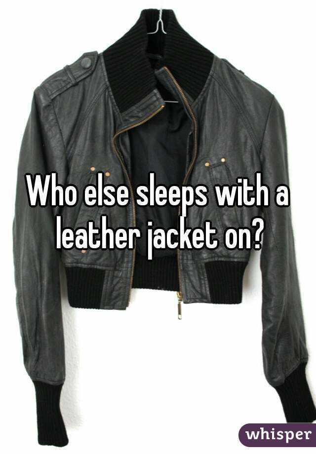 Who else sleeps with a leather jacket on?