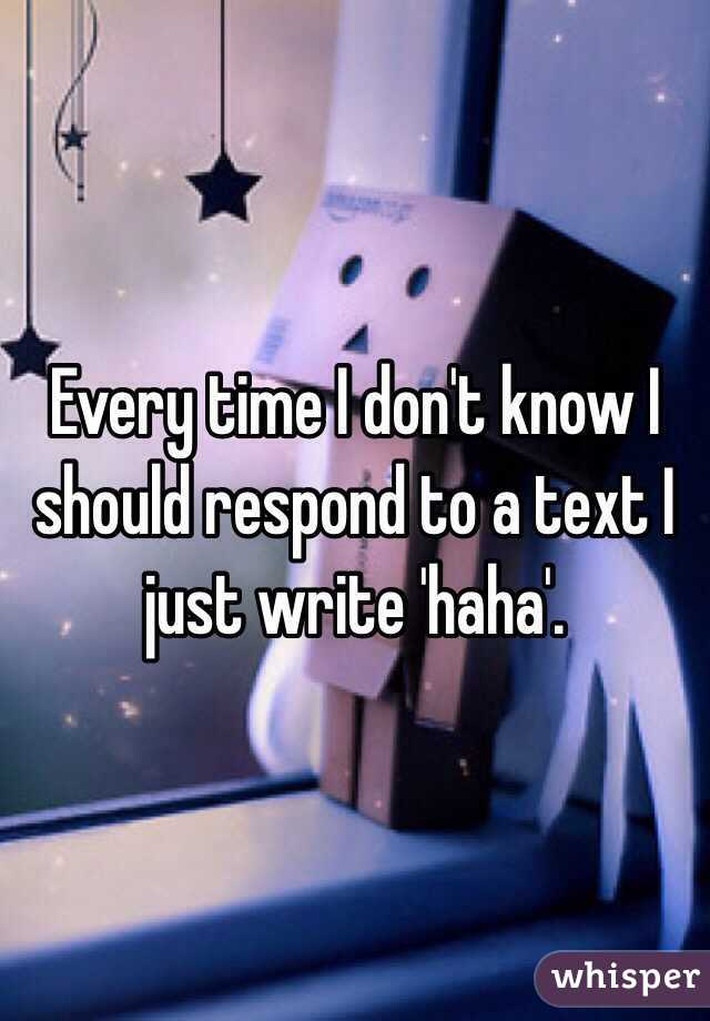 Every time I don't know I should respond to a text I just write 'haha'.