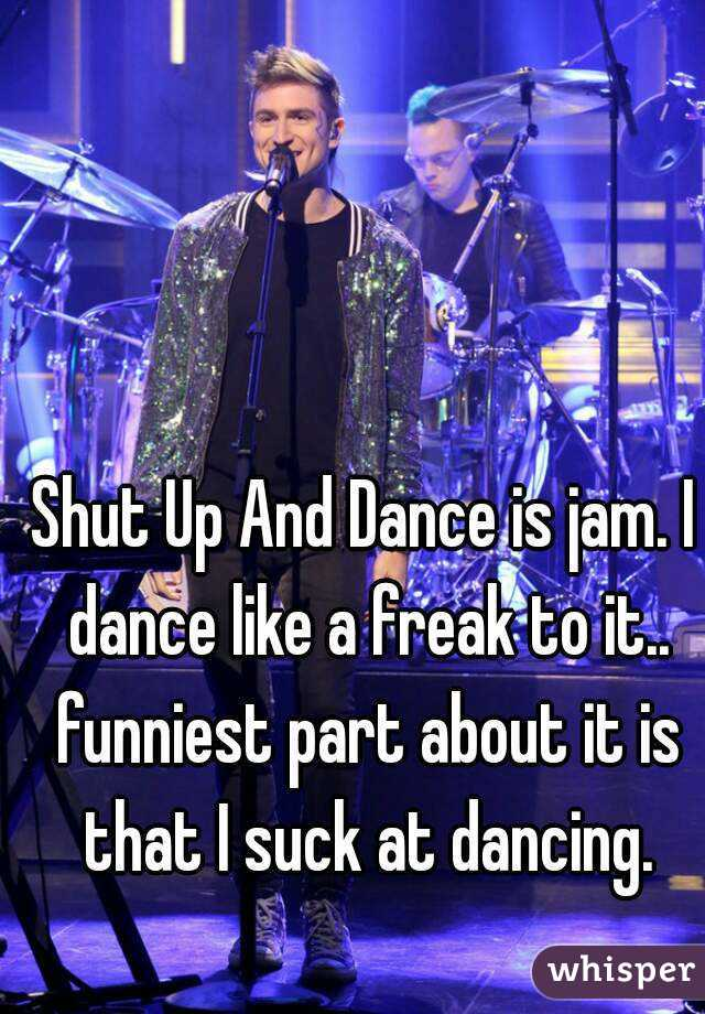 Shut Up And Dance is jam. I dance like a freak to it.. funniest part about it is that I suck at dancing.