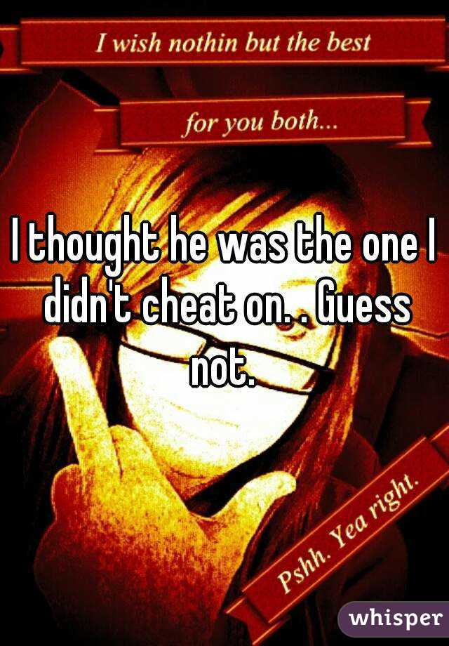 I thought he was the one I didn't cheat on. . Guess not.