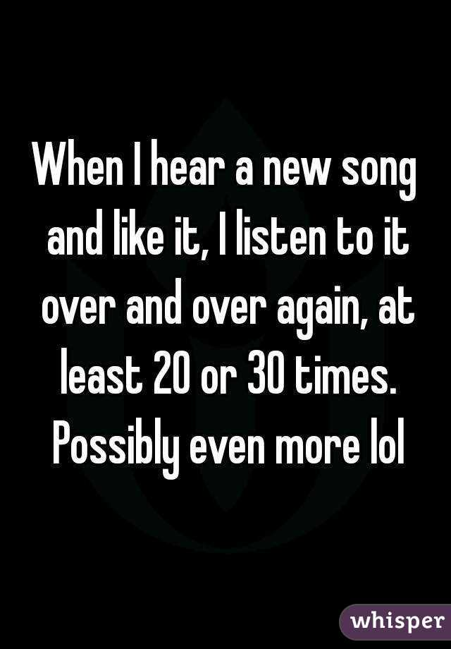 When I hear a new song and like it, I listen to it over and over again, at least 20 or 30 times. Possibly even more lol