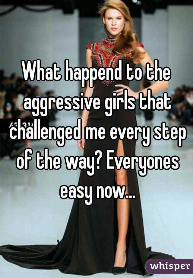 What happend to the aggressive girls that challenged me every step of the way? Everyones easy now...