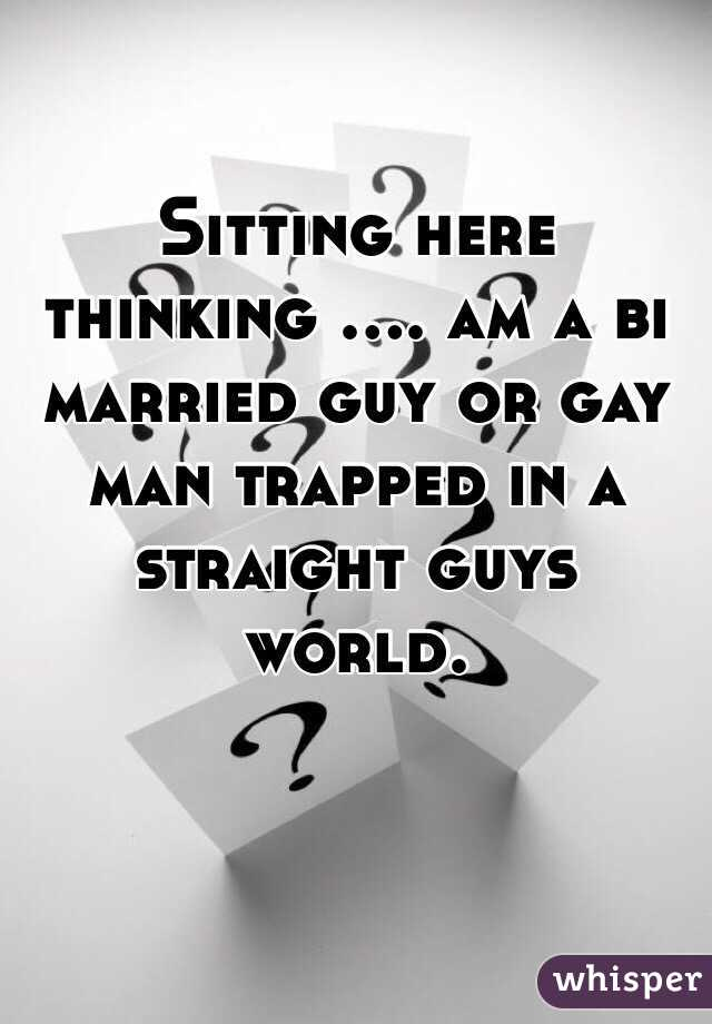Sitting here thinking .... am a bi married guy or gay man trapped in a straight guys world.