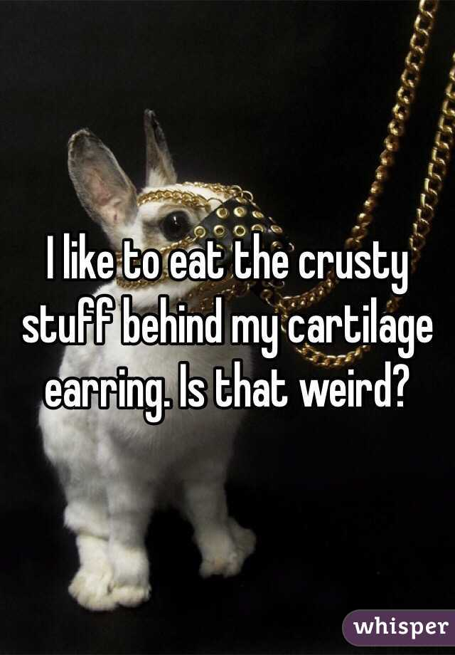 I like to eat the crusty stuff behind my cartilage earring. Is that weird?