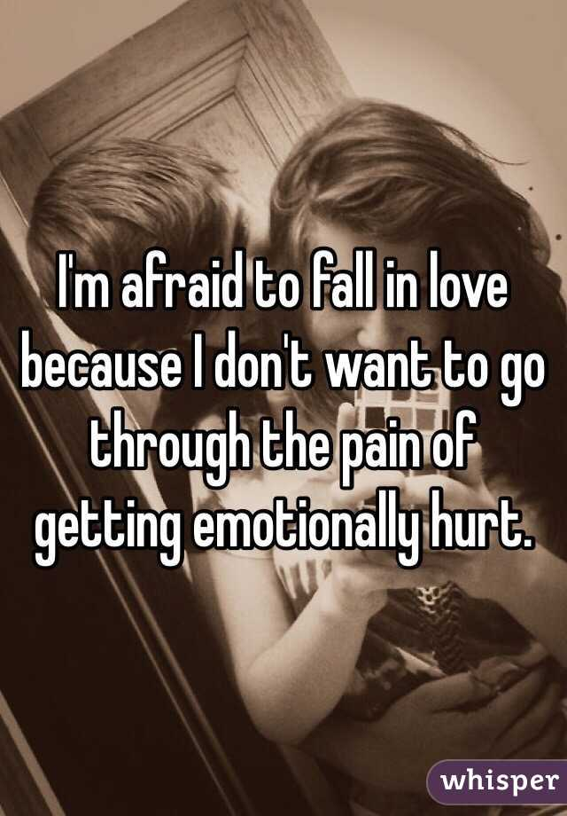 I'm afraid to fall in love because I don't want to go through the pain of getting emotionally hurt.