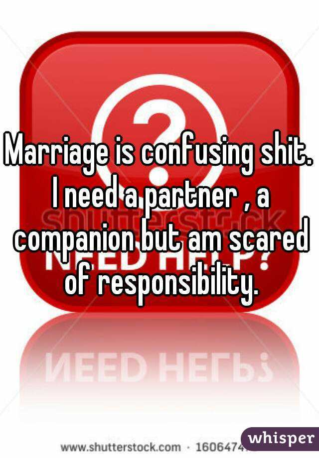 Marriage is confusing shit. I need a partner , a companion but am scared of responsibility.
