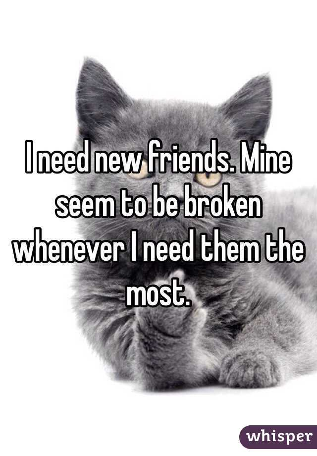 I need new friends. Mine seem to be broken whenever I need them the most.