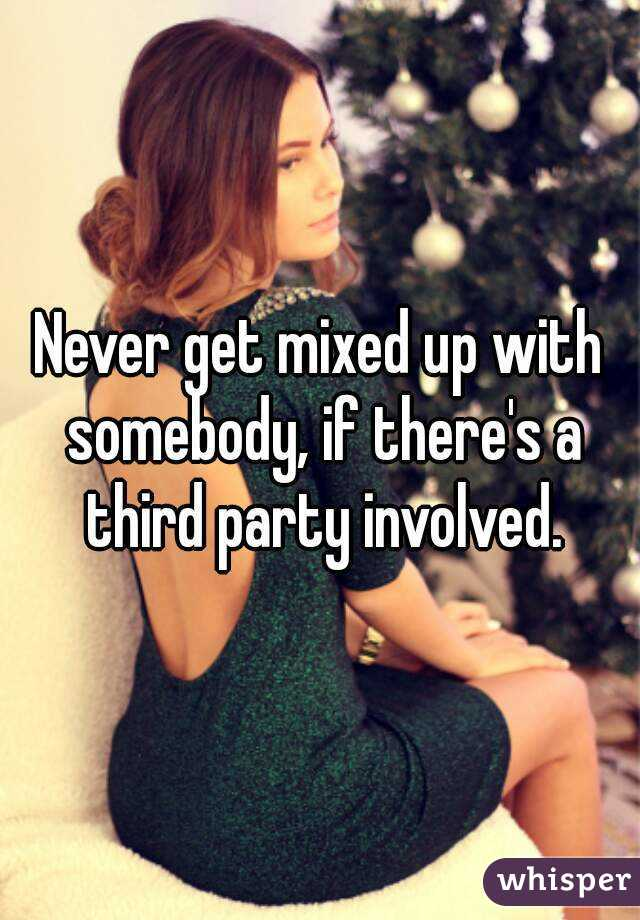 Never get mixed up with somebody, if there's a third party involved.