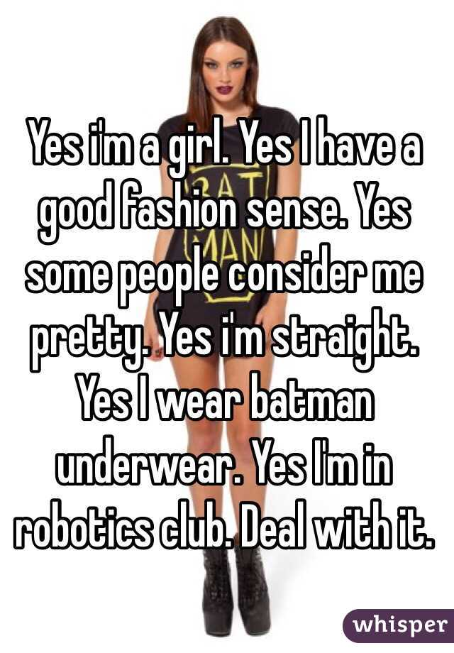 Yes i'm a girl. Yes I have a good fashion sense. Yes some people consider me pretty. Yes i'm straight. Yes I wear batman underwear. Yes I'm in robotics club. Deal with it.