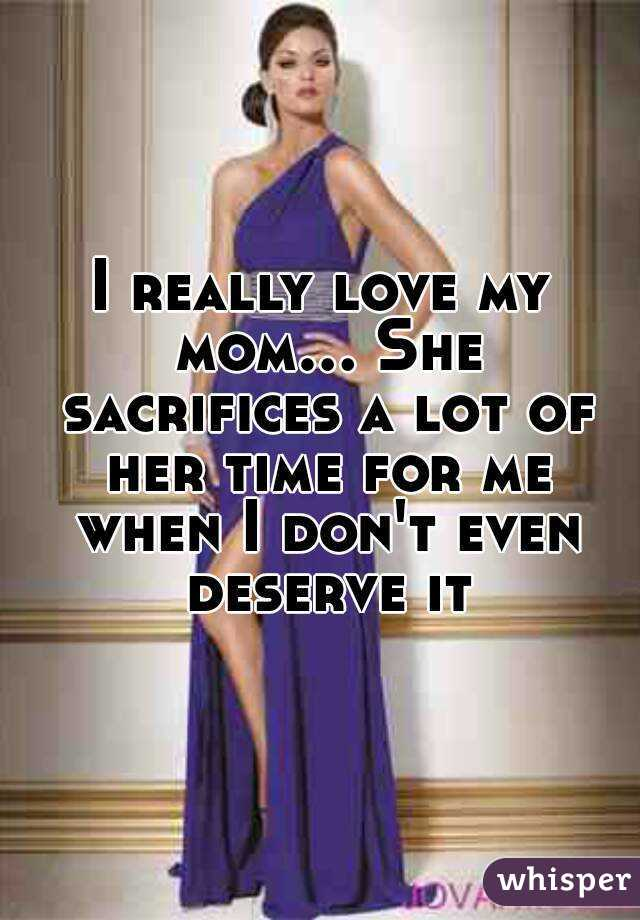 I really love my mom... She sacrifices a lot of her time for me when I don't even deserve it
