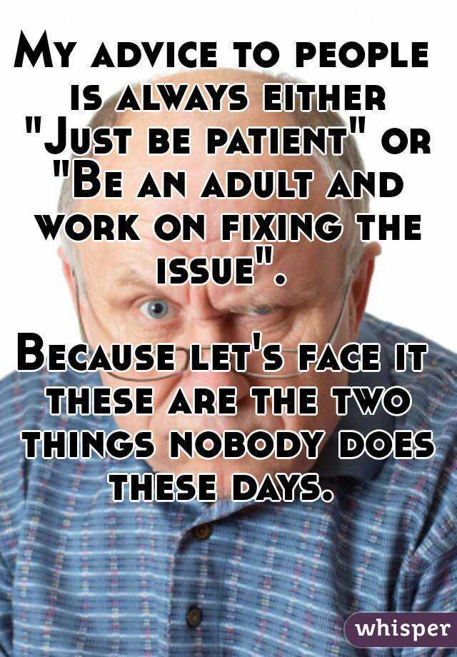 """My advice to people is always either """"Just be patient"""" or """"Be an adult and work on fixing the issue"""".   Because let's face it these are the two things nobody does these days."""